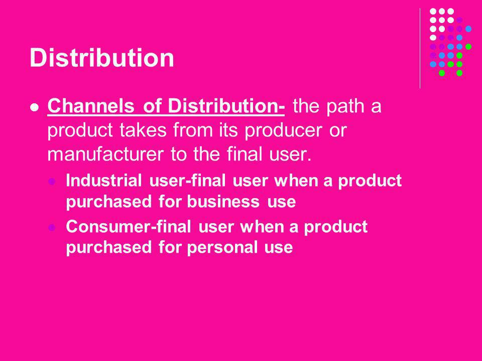 Distribution Channels of Distribution- the path a product takes from its producer or manufacturer to the final user.