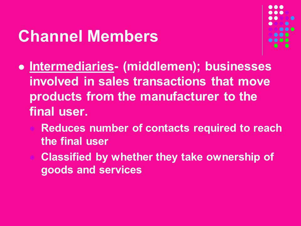 Channel Members Intermediaries- (middlemen); businesses involved in sales transactions that move products from the manufacturer to the final user.