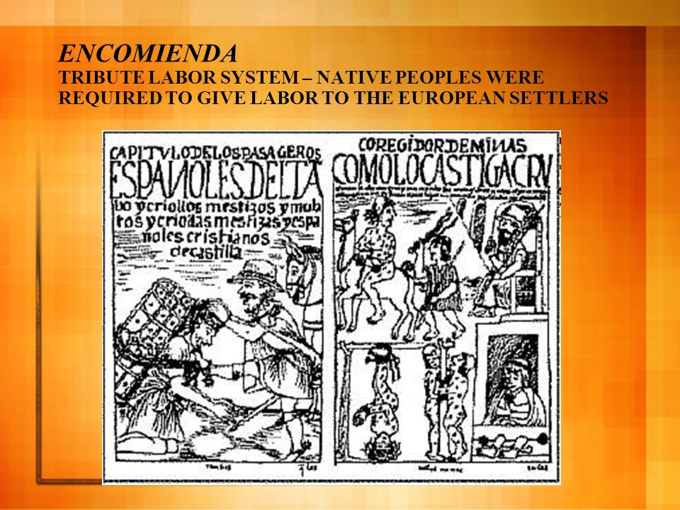 ENCOMIENDA TRIBUTE LABOR SYSTEM – NATIVE PEOPLES WERE REQUIRED TO GIVE LABOR TO THE EUROPEAN SETTLERS