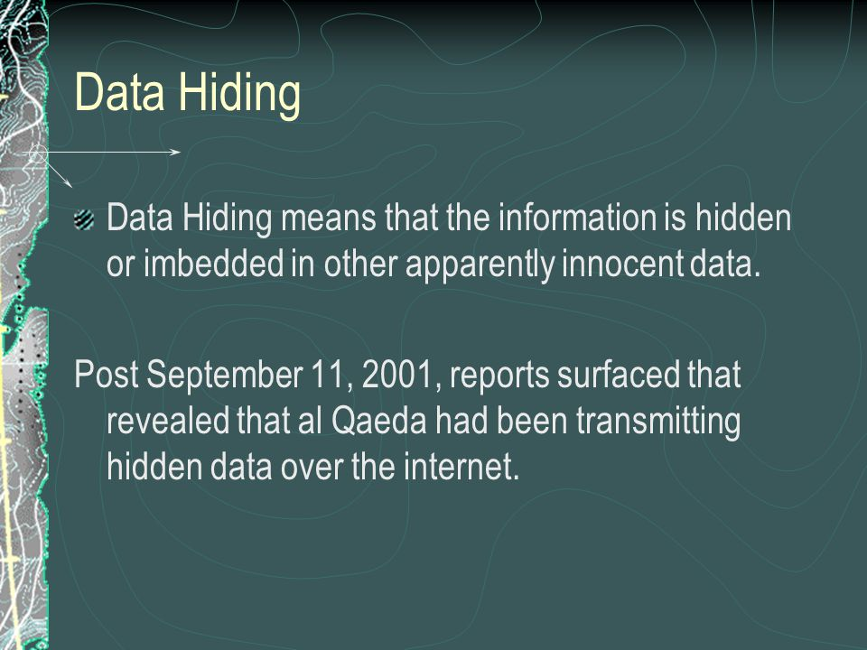 Data Hiding Data Hiding means that the information is hidden or imbedded in other apparently innocent data.