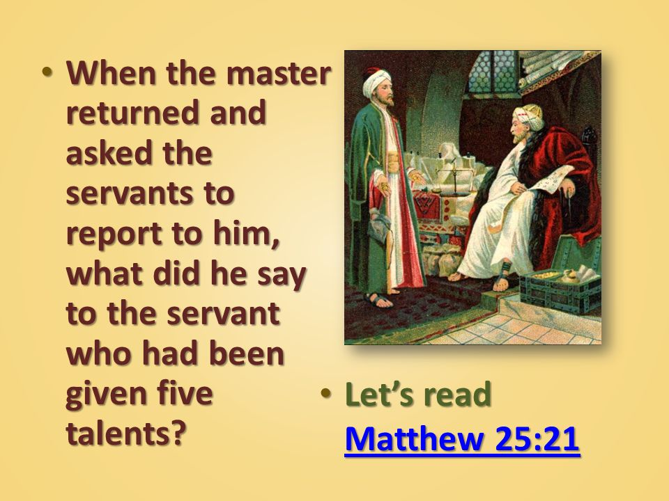 When the master returned and asked the servants to report to him, what did he say to the servant who had been given five talents