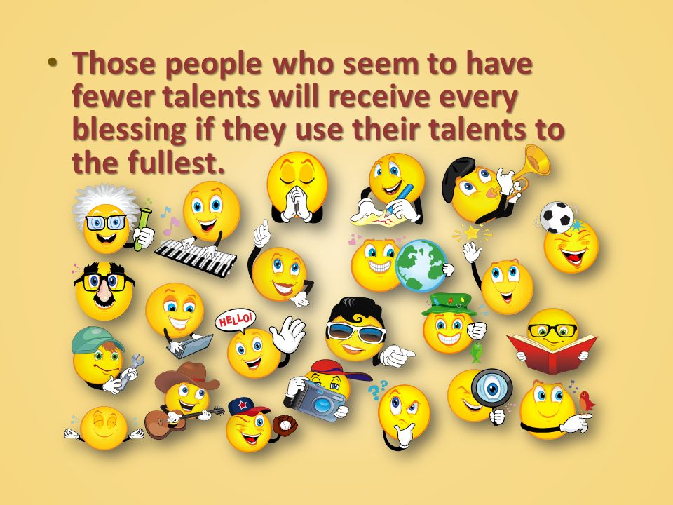 Those people who seem to have fewer talents will receive every blessing if they use their talents to the fullest.