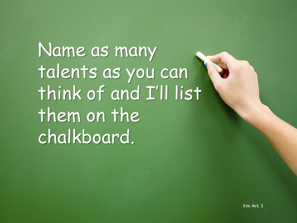 Name as many talents as you can think of and I'll list them on the chalkboard.