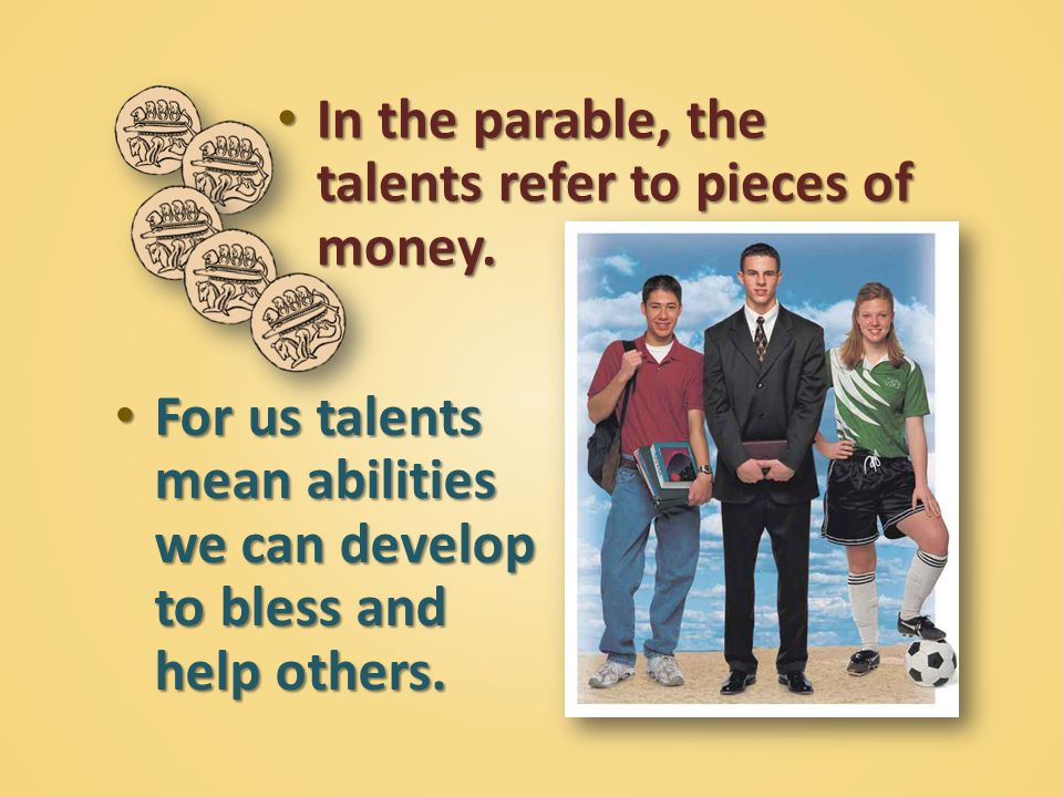 In the parable, the talents refer to pieces of money.