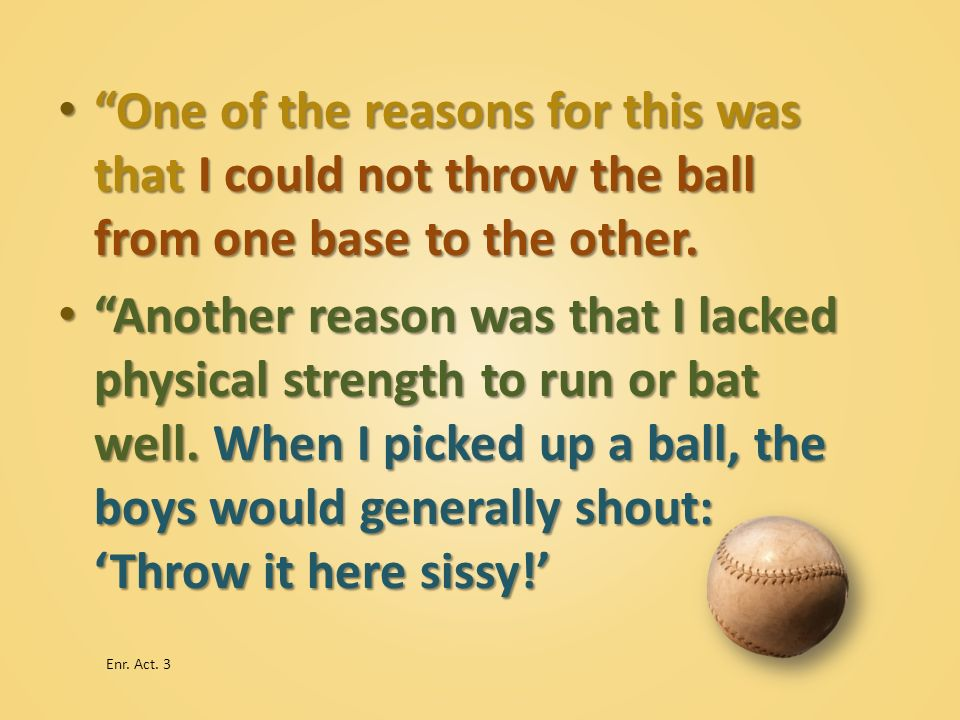 One of the reasons for this was that I could not throw the ball from one base to the other.