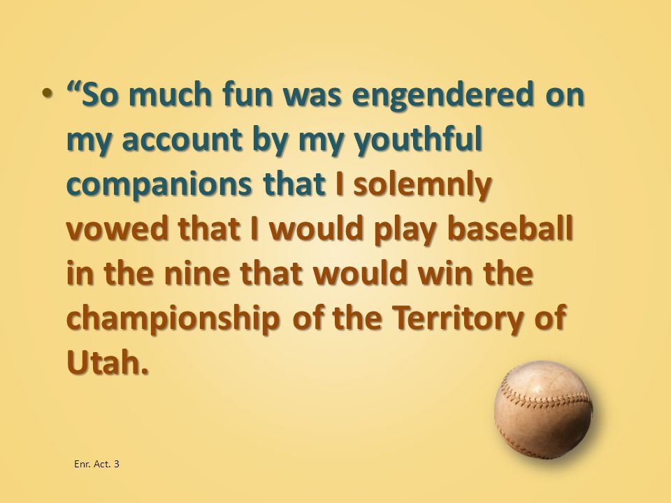 So much fun was engendered on my account by my youthful companions that I solemnly vowed that I would play baseball in the nine that would win the championship of the Territory of Utah.