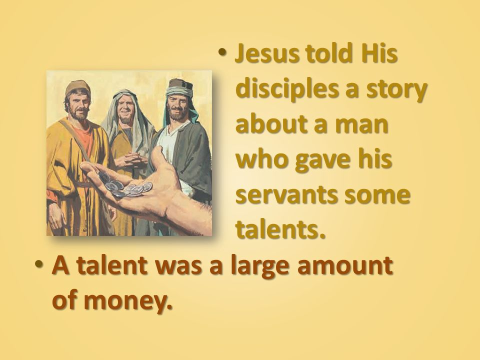 Jesus told His disciples a story about a man who gave his servants some talents.