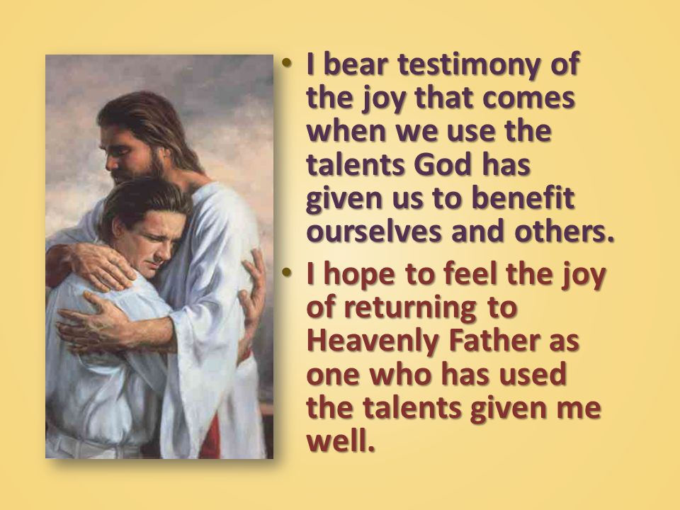 I bear testimony of the joy that comes when we use the talents God has given us to benefit ourselves and others.