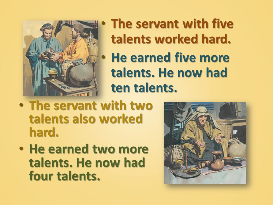 The servant with five talents worked hard.