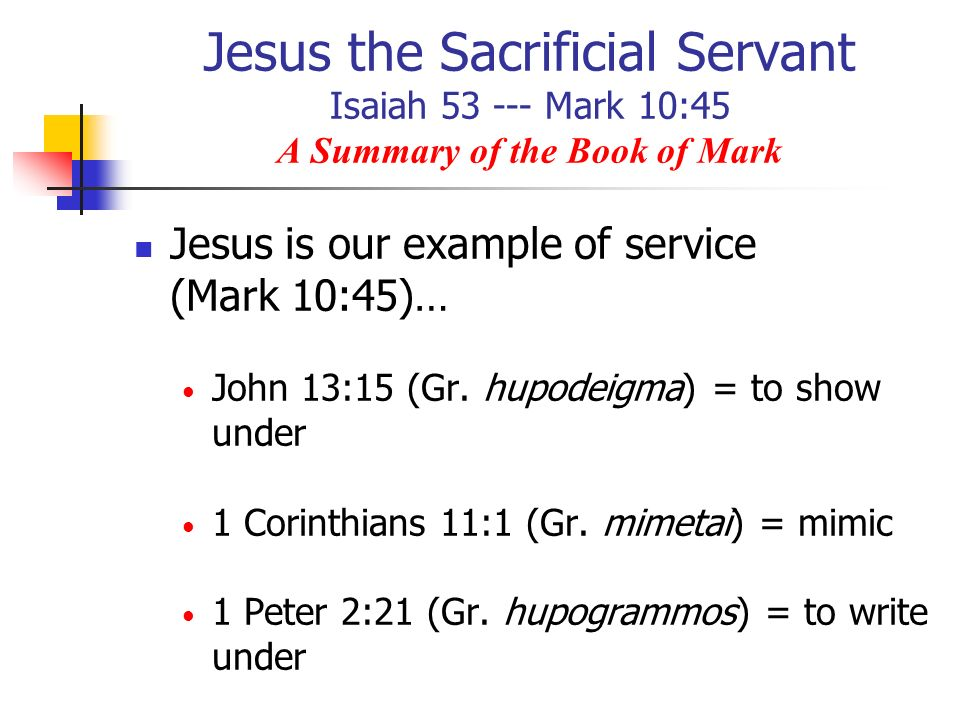 Jesus the Sacrificial Servant Isaiah 53 --- Mark 10:45 A Summary of the Book of Mark