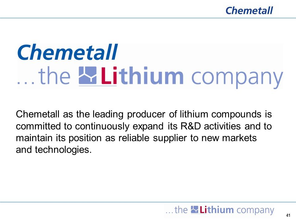 Chemetall as the leading producer of lithium compounds is committed to continuously expand its R&D activities and to maintain its position as reliable supplier to new markets and technologies.