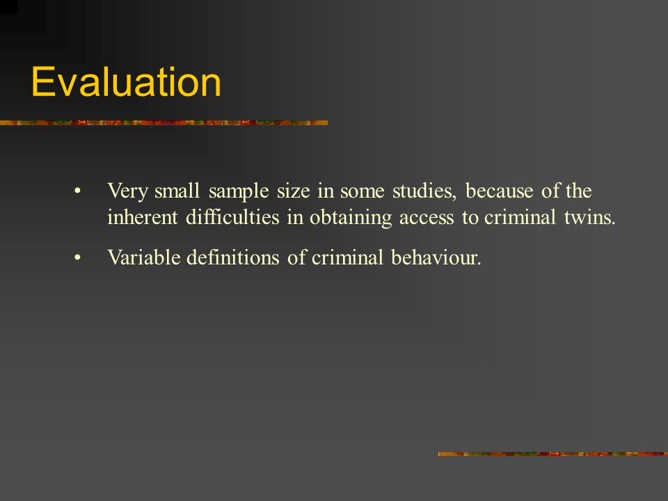 Evaluation Very small sample size in some studies, because of the inherent difficulties in obtaining access to criminal twins.