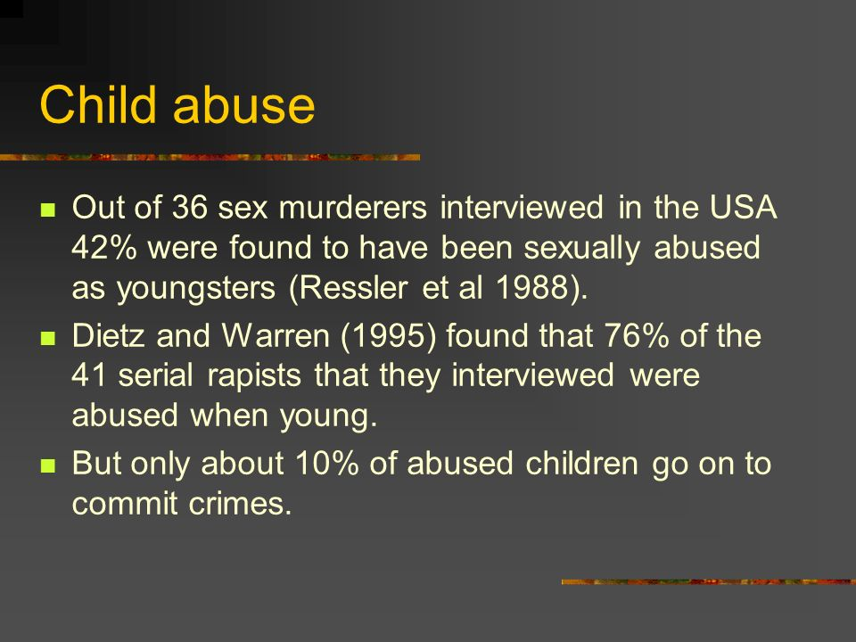 Child abuseOut of 36 sex murderers interviewed in the USA 42% were found to have been sexually abused as youngsters (Ressler et al 1988).