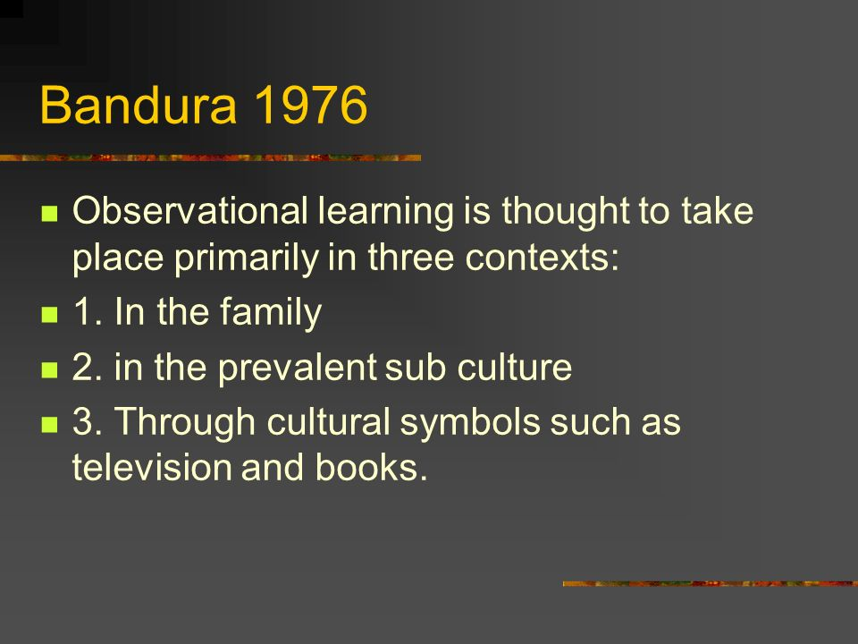 Bandura 1976Observational learning is thought to take place primarily in three contexts: 1. In the family.