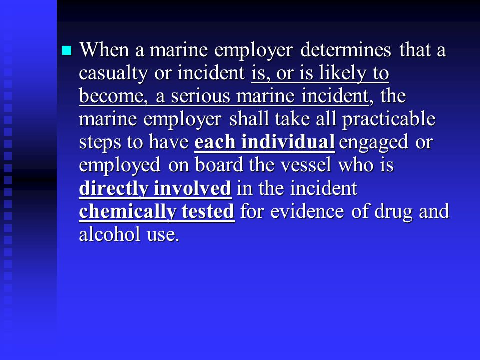 When a marine employer determines that a casualty or incident is, or is likely to become, a serious marine incident, the marine employer shall take all practicable steps to have each individual engaged or employed on board the vessel who is directly involved in the incident chemically tested for evidence of drug and alcohol use.