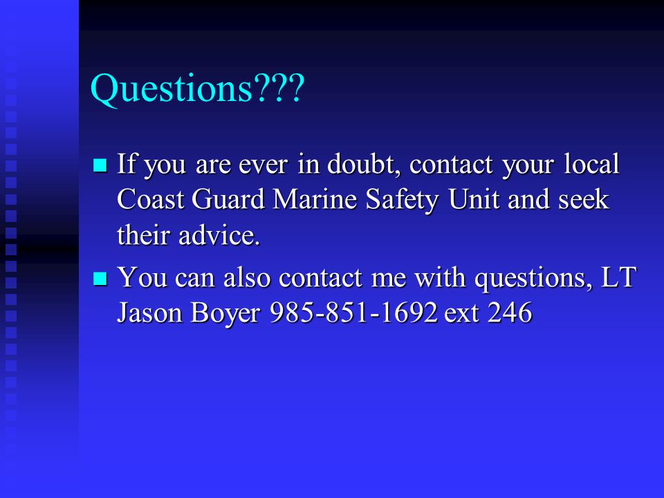 Questions If you are ever in doubt, contact your local Coast Guard Marine Safety Unit and seek their advice.