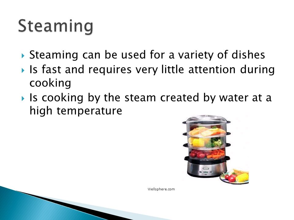 Steaming Steaming can be used for a variety of dishes