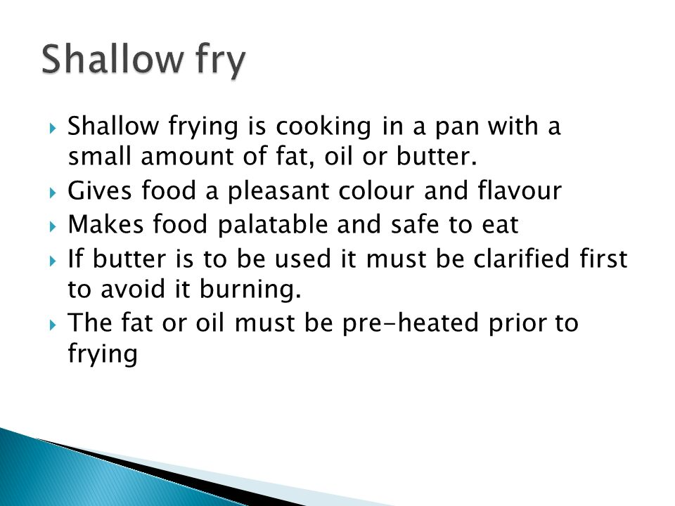 Shallow fry Shallow frying is cooking in a pan with a small amount of fat, oil or butter. Gives food a pleasant colour and flavour.