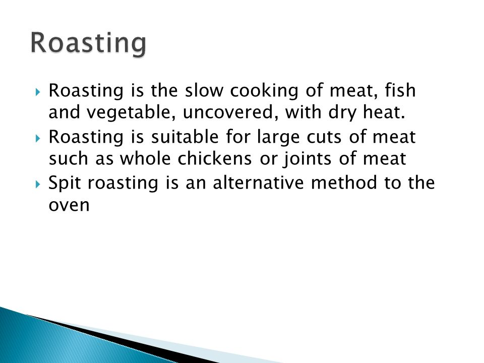 Roasting Roasting is the slow cooking of meat, fish and vegetable, uncovered, with dry heat.