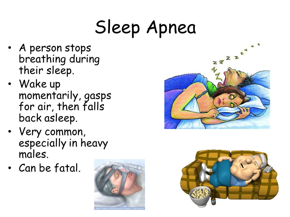 Sleep Apnea A person stops breathing during their sleep.