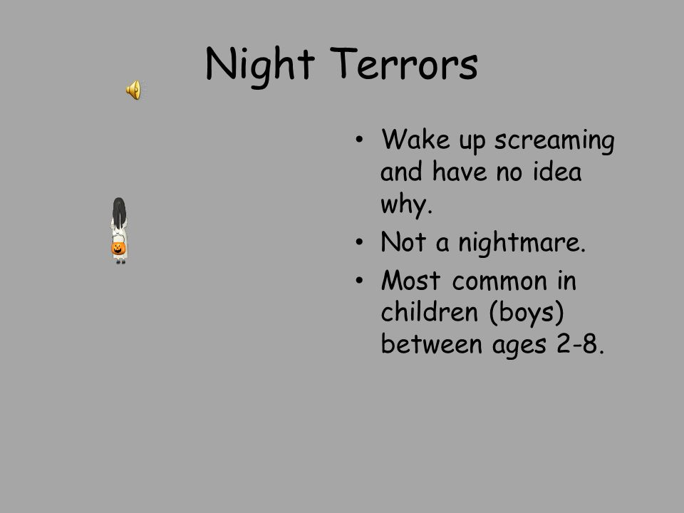 Night Terrors Wake up screaming and have no idea why. Not a nightmare.