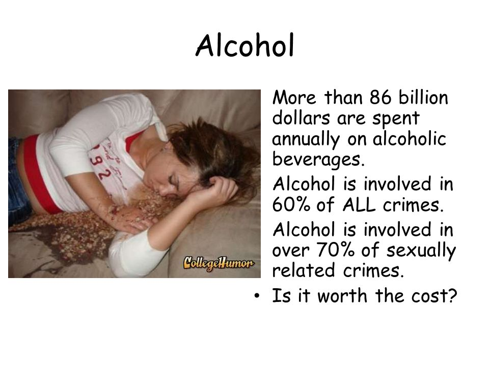 Alcohol More than 86 billion dollars are spent annually on alcoholic beverages. Alcohol is involved in 60% of ALL crimes.