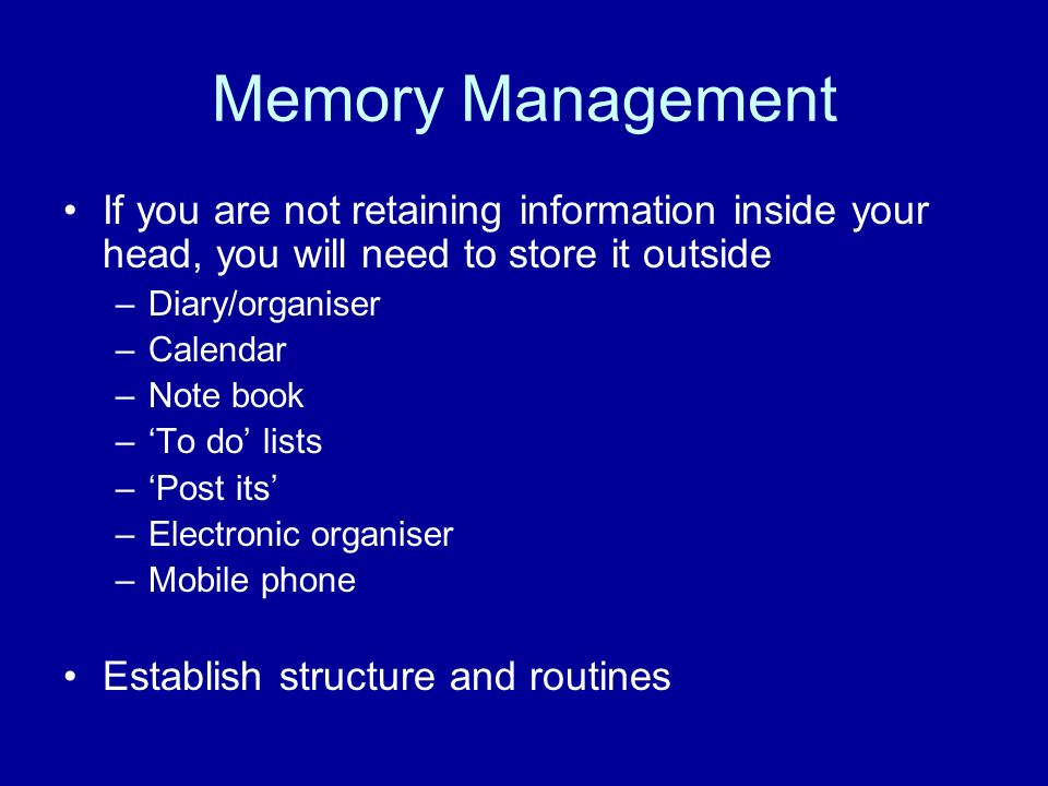 Memory Management If you are not retaining information inside your head, you will need to store it outside.