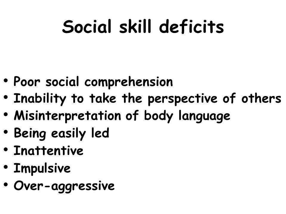 Social skill deficits Poor social comprehension