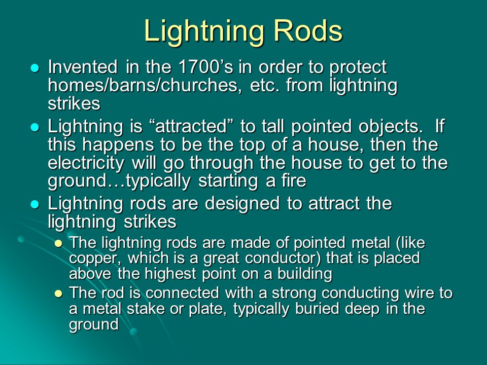 Lightning Rods Invented in the 1700's in order to protect homes/barns/churches, etc. from lightning strikes.