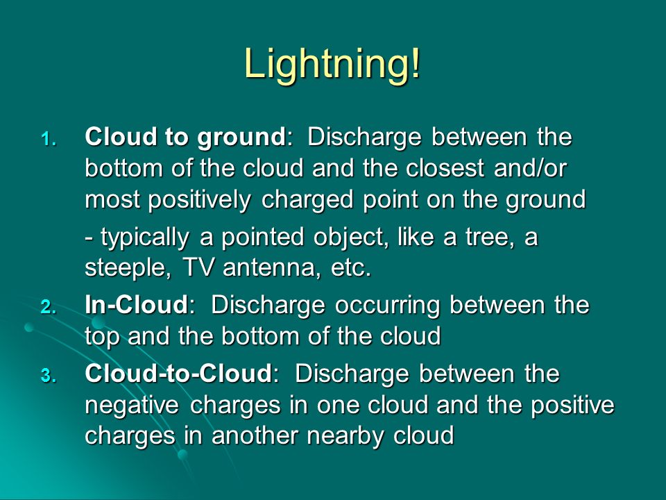 Lightning!Cloud to ground: Discharge between the bottom of the cloud and the closest and/or most positively charged point on the ground.