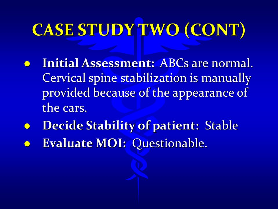 Case Study Two (cont) Initial Assessment: ABCs are normal. Cervical spine stabilization is manually provided because of the appearance of the cars.