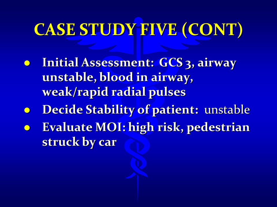 Case Study Five (cont) Initial Assessment: GCS 3, airway unstable, blood in airway, weak/rapid radial pulses.