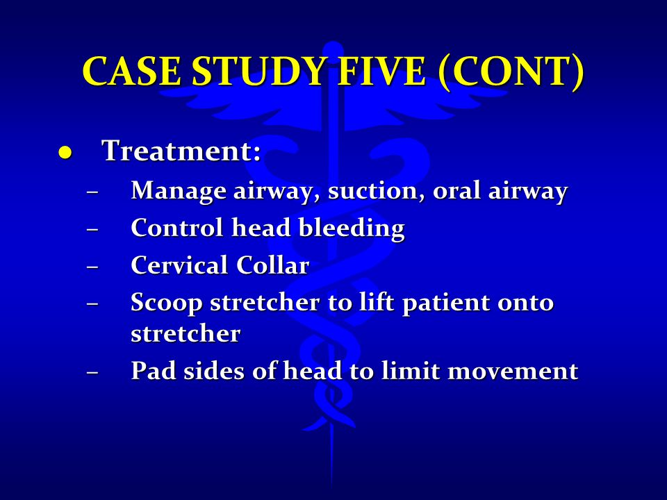 Case Study Five (cont) Treatment: Manage airway, suction, oral airway