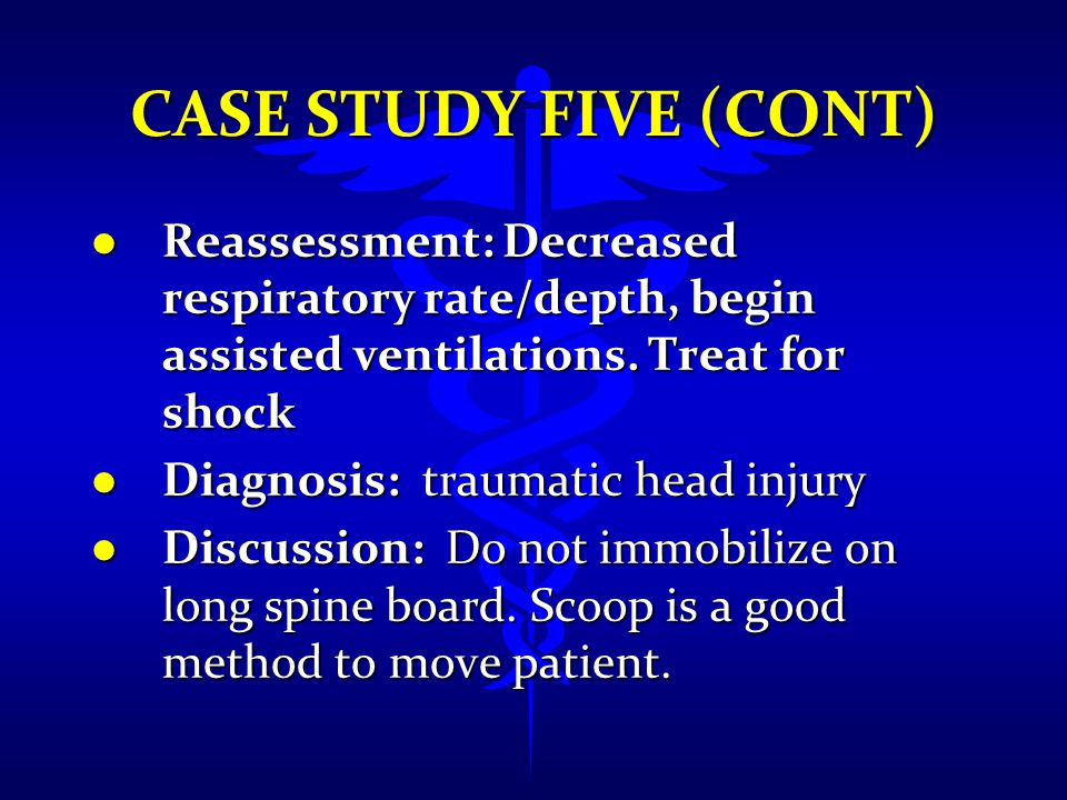 Case Study Five (cont) Reassessment: Decreased respiratory rate/depth, begin assisted ventilations. Treat for shock.