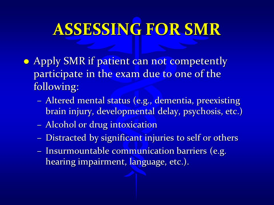 Assessing FOR SMR Apply SMR if patient can not competently participate in the exam due to one of the following: