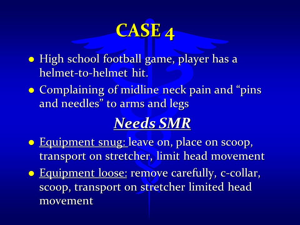 Case 4 High school football game, player has a helmet-to-helmet hit. Complaining of midline neck pain and pins and needles to arms and legs.