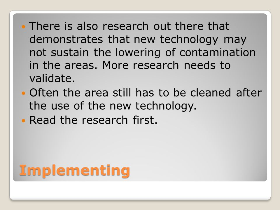 There is also research out there that demonstrates that new technology may not sustain the lowering of contamination in the areas. More research needs to validate.