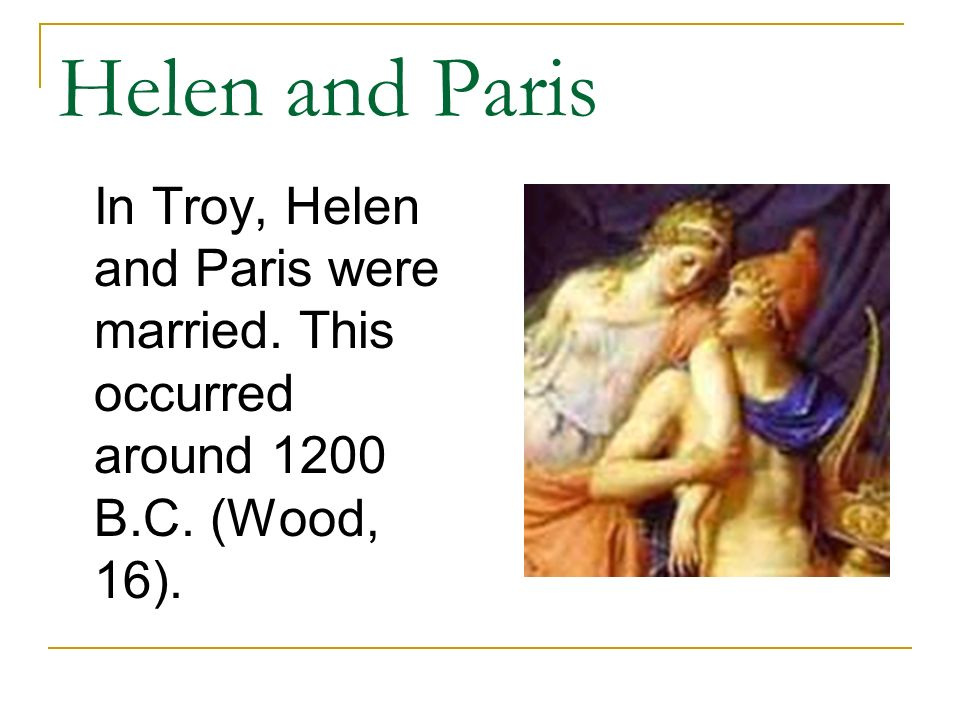 Helen and Paris In Troy, Helen and Paris were married. This occurred around 1200 B.C. (Wood, 16).