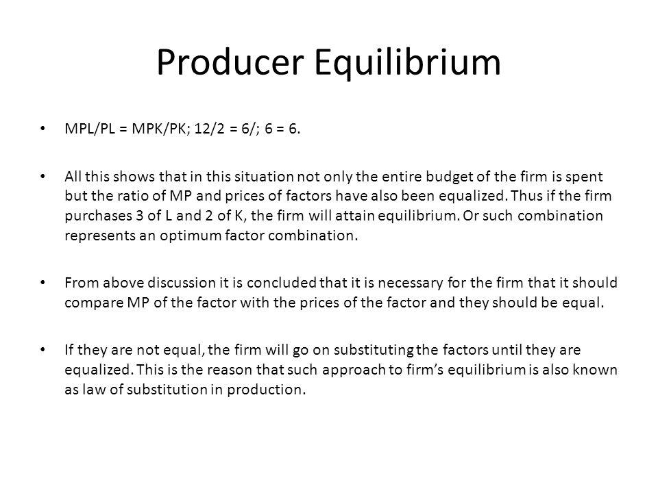 Producer Equilibrium MPL/PL = MPK/PK; 12/2 = 6/; 6 = 6.