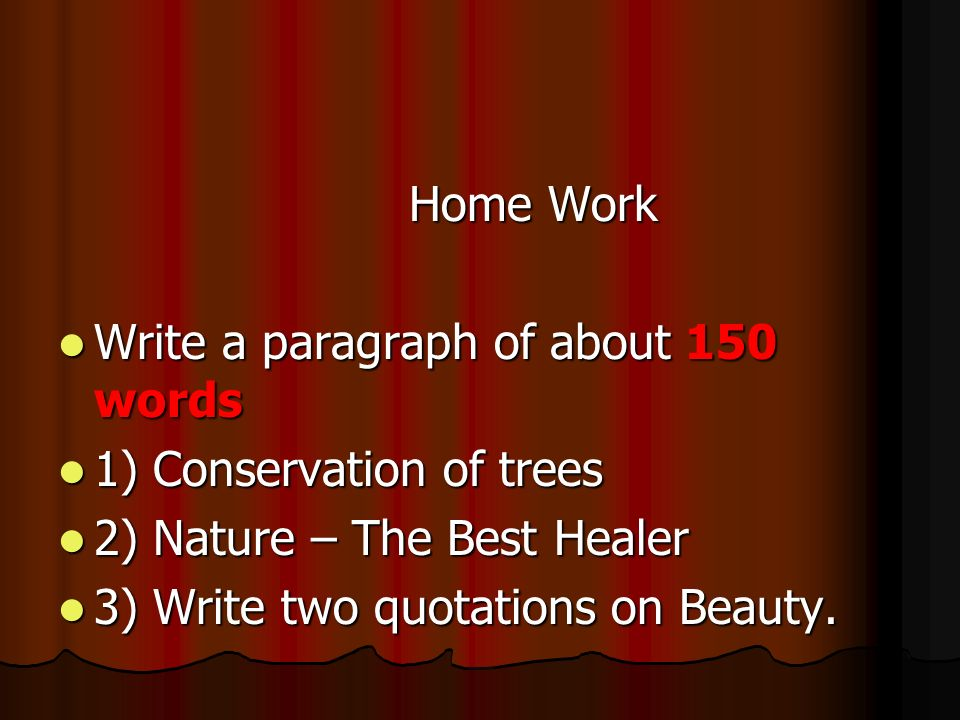 Home Work Write a paragraph of about 150 words. 1) Conservation of trees. 2) Nature – The Best Healer.