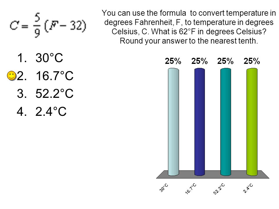 You can use the formula to convert temperature in degrees Fahrenheit, F, to temperature in degrees Celsius, C. What is 62°F in degrees Celsius Round your answer to the nearest tenth.