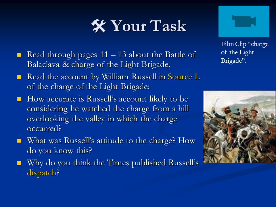  Your Task Film Clip charge of the Light Brigade . Read through pages 11 – 13 about the Battle of Balaclava & charge of the Light Brigade.