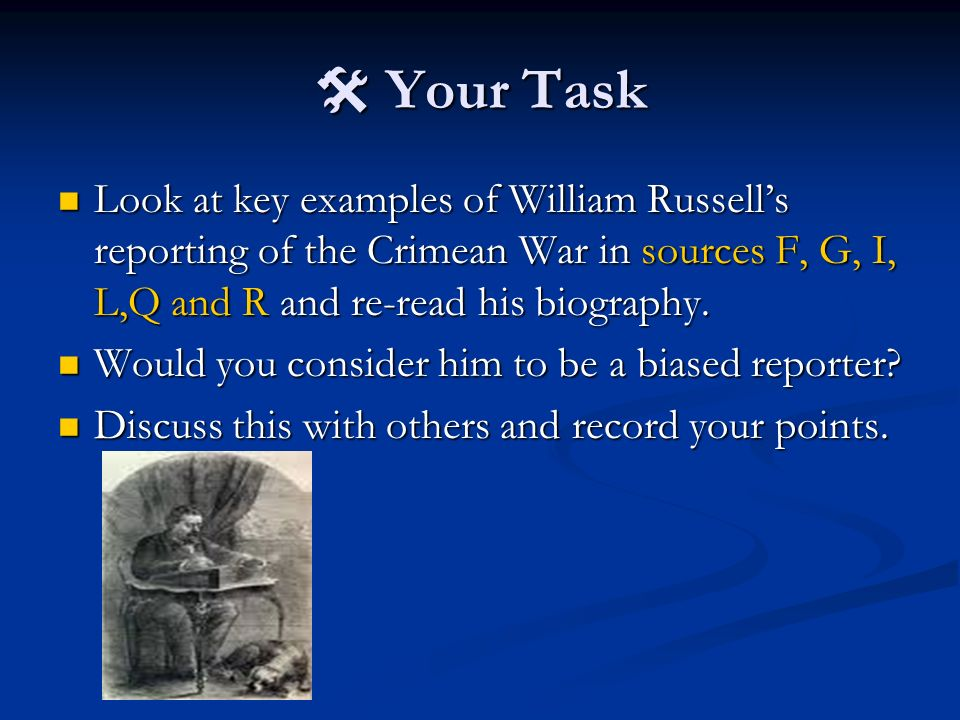  Your Task Look at key examples of William Russell's reporting of the Crimean War in sources F, G, I, L,Q and R and re-read his biography.