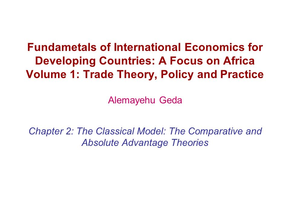 Fundametals of International Economics for Developing Countries: A Focus on Africa Volume 1: Trade Theory, Policy and Practice Alemayehu Geda Chapter 2: The Classical Model: The Comparative and Absolute Advantage Theories