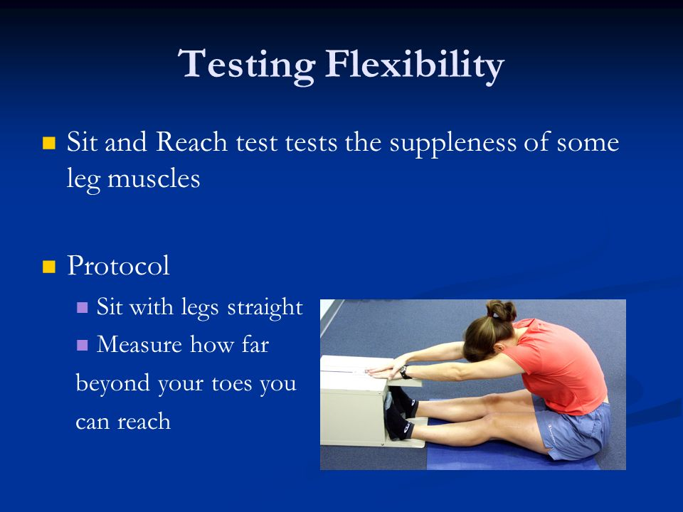 Testing Flexibility Sit and Reach test tests the suppleness of some leg muscles. Protocol. Sit with legs straight.