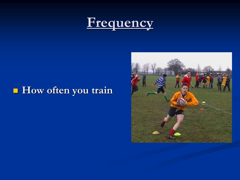 Frequency How often you train