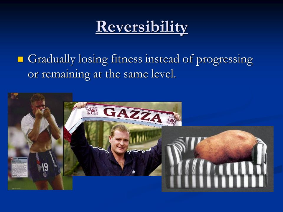 Reversibility Gradually losing fitness instead of progressing or remaining at the same level.