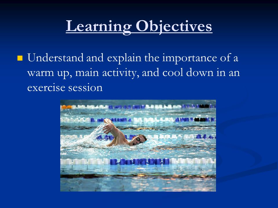 Learning Objectives Understand and explain the importance of a warm up, main activity, and cool down in an exercise session.