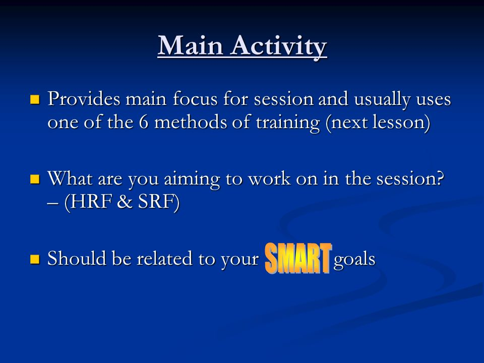 Main Activity Provides main focus for session and usually uses one of the 6 methods of training (next lesson)