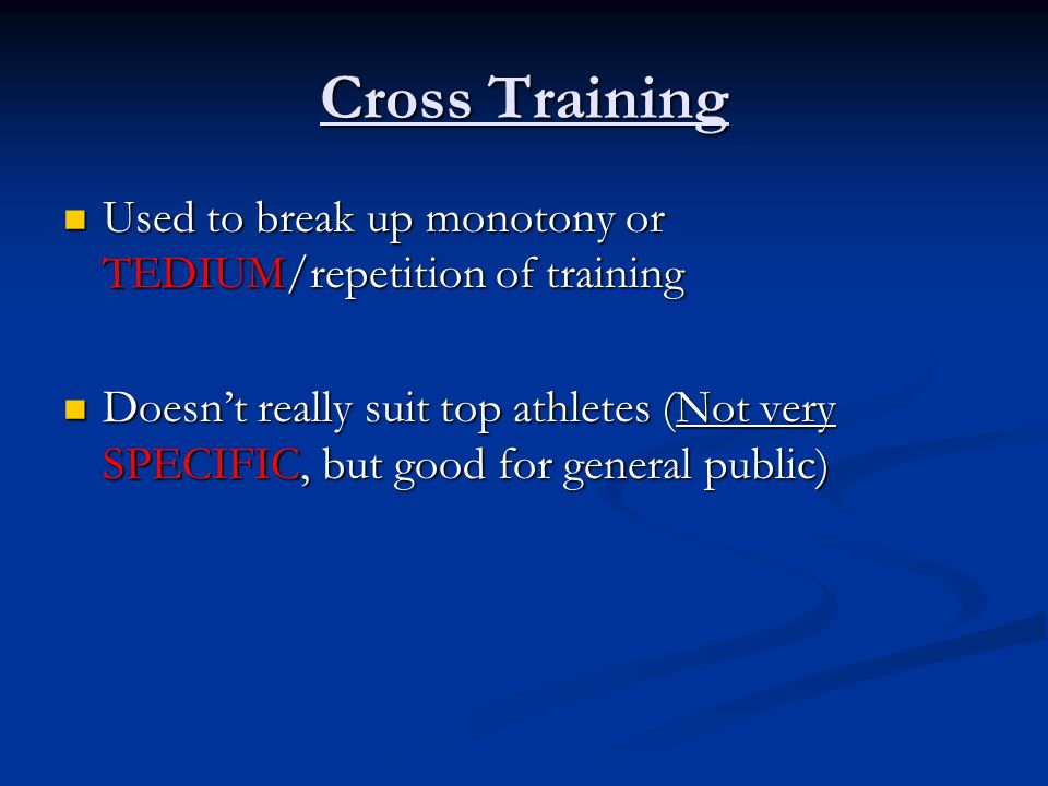 Cross Training Used to break up monotony or TEDIUM/repetition of training.